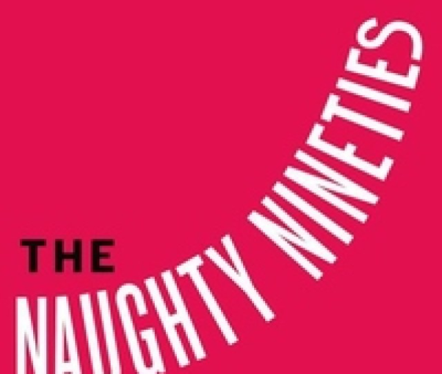 The Naughty Nineties The Triumph Of The American Libido