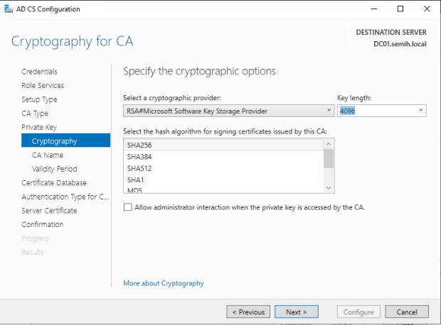 Machine generated alternative text: AD CS Configuration  Cryptography for CA  Credentials  Role Services  Setup Type  CA Type  Private Key  Cryptography  CA Name  Validity Period  Certificate Detebese  Authentication Type for C..  Server Certificate  Confirmation  Specify the cryptographic options  Select a cryptographic provider:  RSA#Microsoft Software Key Storage Provider  DESTINATION SERVER  DCOI.semih.IocaI  Key length:  Select the hash algorithm for signing certificates issued by this CA:  SHA256  SHA3U  SHA512  SHAI  Allow administrator interaction when the private key is accessed by the CA.  More about Cryptography  Configure  Cancel