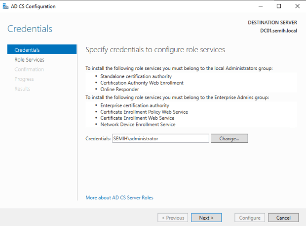 """Machine generated alternative text: AD CS Configuration  Credentials  Credentials  Role Services  Cc:rfrmetior  DESTINATION SERVER  DCOI.semih.IocaI  Spec'  To install the following role services you must belong to the local Administrators group:  • Standalone certification authority  • Certification Authority Web Enrollment  Online Responder  To install the following role services you must belong to the Enterprise Admins græp:  • Enterprise certification authority  • Certificate Enrollment Policy Web Service  • Certificate Enrollment Web Serv'ice  Network Device Enrollment Service  Credentials: SEMIH\administrator  More about AD CS Server Roles  Previous  Change.""""  Next  Configure  Cancel"""