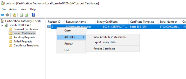 Machine generated alternative text: certsrv - [Certification Authority I \lssued Certificates]  File Action View Help  Cetification Authority (Local)  semih-DC01-CA-1  Revoked Certificates  Issued Certificat  es  Pending Requests  Failed Requests  Certificate Templates  Request ID  Requester Name  All Tasks  Refresh  Help  Binary Certificate  --8EGIN CERTIFICAT...  View Attributes/Extensions...  Export Binary Data...  Revoke Certificate  Certificate Template  Basic EFS (EFS)  Serial Number  5700000002bfd...