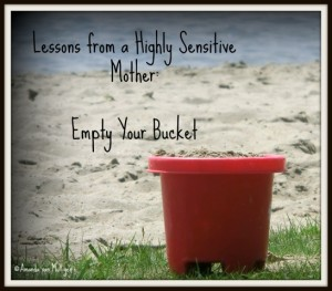Lessons From a Highly Sensitive Mother: Empty Your Bucket, by guest blogger Amanda van Mulligen