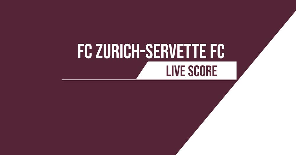 Zurich – Servette | Le Livescore
