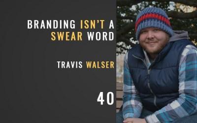 Branding Isn't a Swear Word w/ Travis Walser