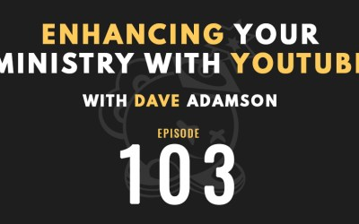 Enhancing your ministry with YouTube w/Dave Adamson, Ep. 103