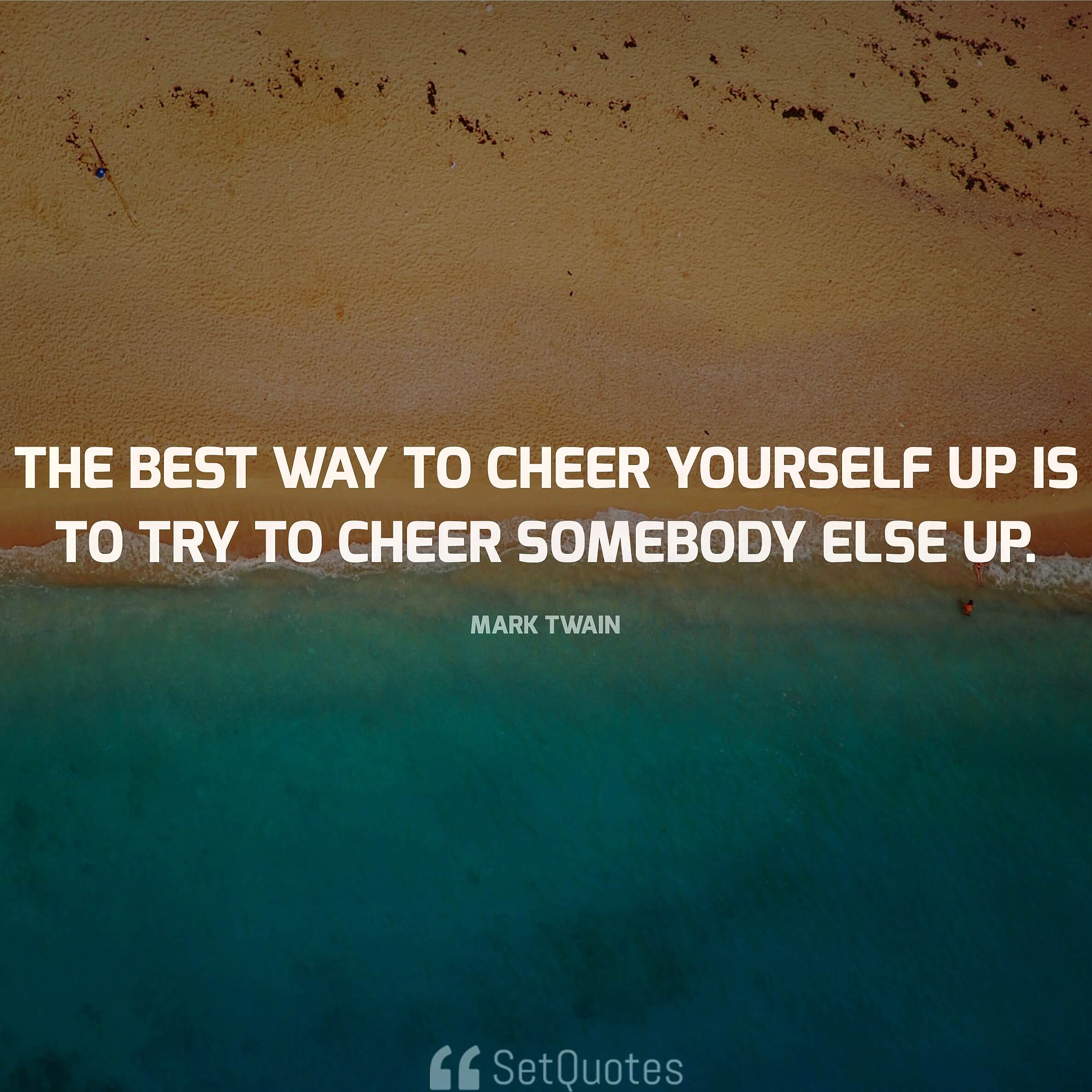 The best way to cheer yourself up is to try to cheer