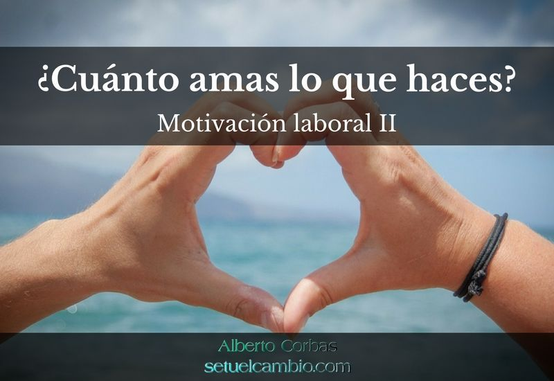 Motivación laboral II. ¿Cuánto amas lo que haces?