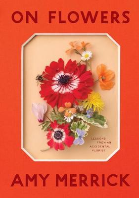 On Flowers: Lessons from an Accidental Florist by Amy Merrick