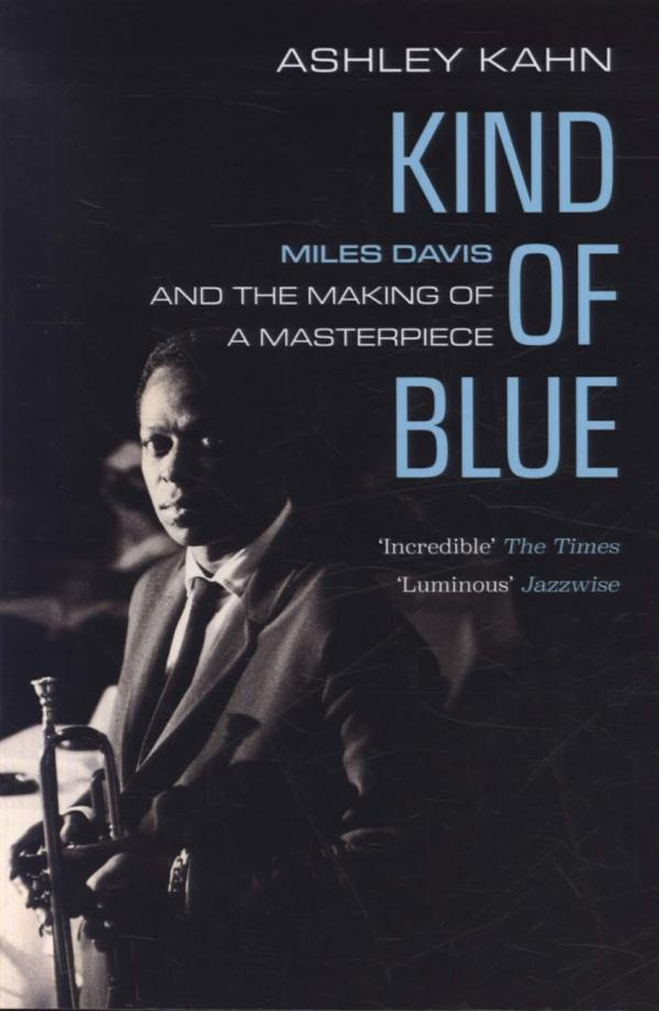 Kind Of Blue: Miles Davis and the Making of a Masterpiece by Ashley Kahn