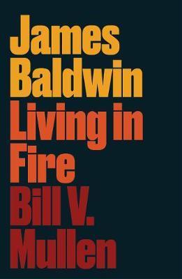 James Baldwin: Living in Fire by Bill V. Mullen