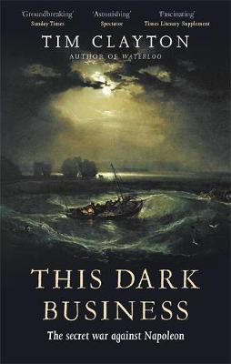 This Dark Business: The Secret War Against Napoleon by Tim Clayton
