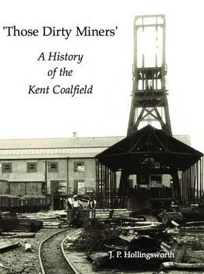 Those Dirty Miners: A History of the Kent Coalfield by J.P. Hollingsworth