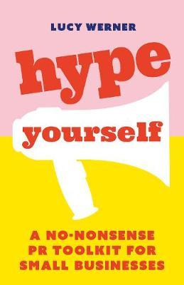Hype Yourself: A no-nonsense PR toolkit for small businesses by Lucy Werner