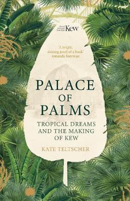 Palace of Palms: Tropical Dreams and the Making of Kew by Kate Teltscher