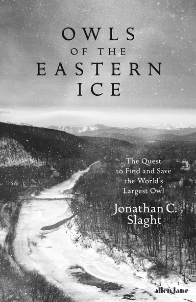 Owls of the Eastern Ice: The Quest to Find and Save the World's Largest Owl by Jonathan C. Slaght