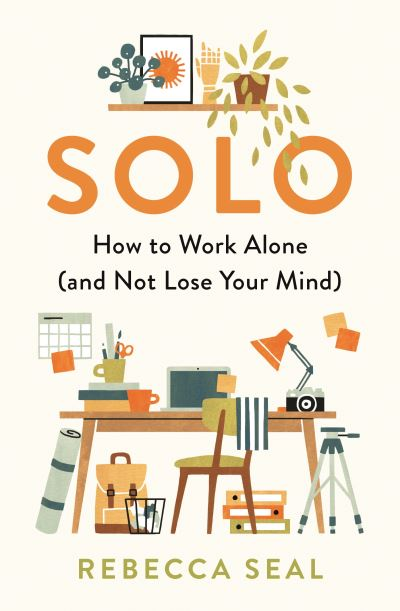 Solo: How to Work Alone (and Not Lose Your Mind) by Rebecca Seal