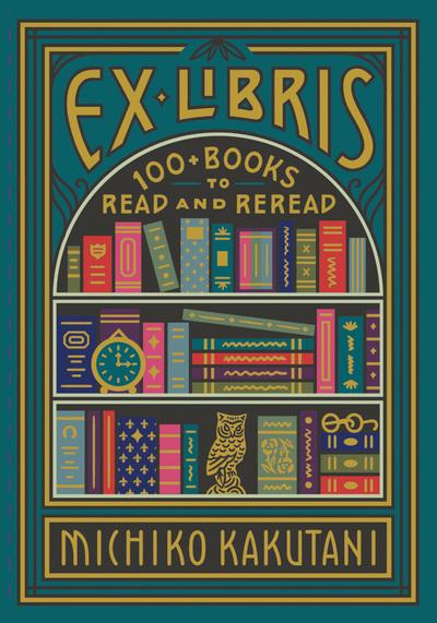 Ex Libris: 100+ Books to Read and Reread by Michiko Kakutani