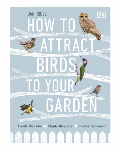 How to Attract Birds to Your Garden: Make your garden a haven for birds by Dan Rouse