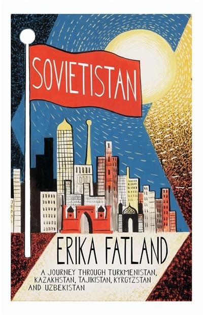 Sovietistan: A Journey Through Turkmenistan, Kazakhstan, Tajikistan, Kyrgyzstan  by Erika Fatland