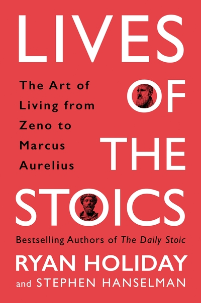 Lives of the Stoics: The Art of Living from Zeno to Marcus Aurelius by Ryan Holiday