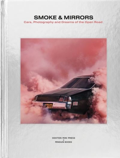 Smoke and Mirrors: Cars, Photography and Dreams of the Open Road by Hoxton Mini Press
