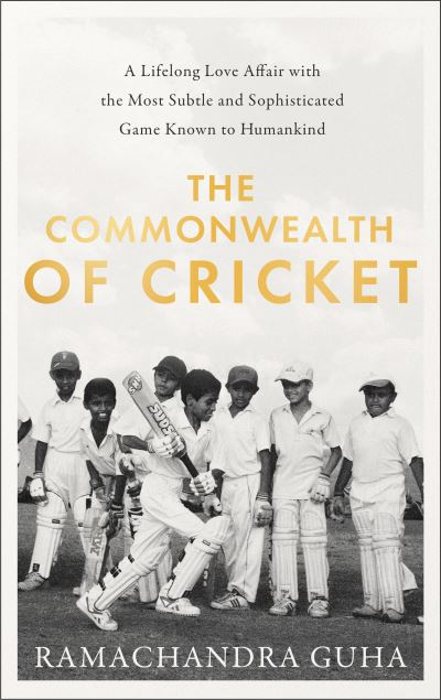 The Commonwealth of Cricket: A Lifelong Love Affair with the Most Subtle and Sop by Ramachandra Guha