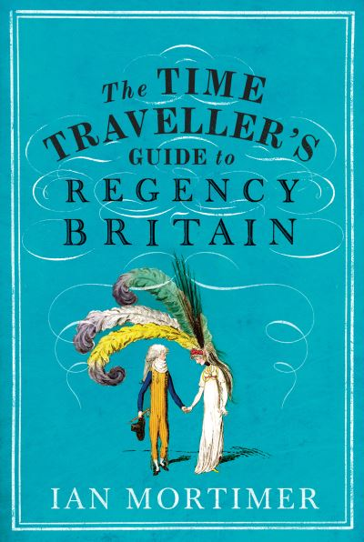 The Time Traveller's Guide to Regency Britain by Ian Mortimer