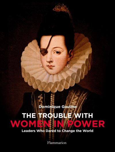 The Trouble with Women in Power: Leaders Who Dared to Change the World by Dominique Gaulme
