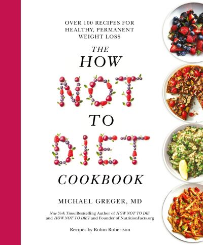 The How Not To Diet Cookbook: Over 100 Recipes for Healthy, Permanent Weight Los by Michael Greger
