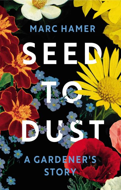 Seed to Dust: A Gardener's Story by Marc Hamer