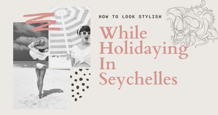How to Look Stylish While Holidaying In Seychelles