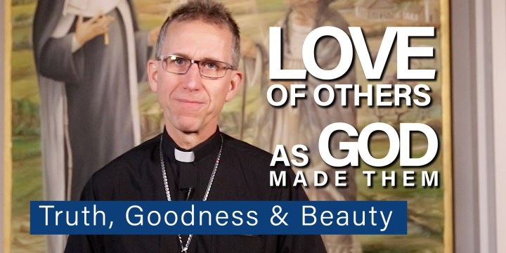 Love of Others as God Made Them-Truth, Goodness and Beauty
