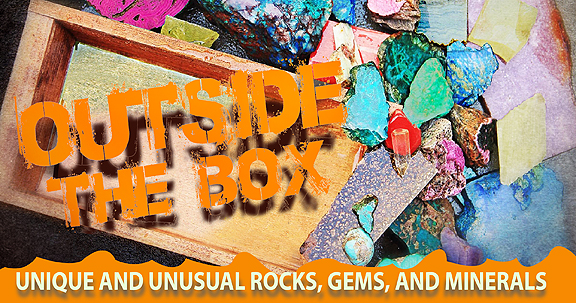 Outside The Box - Unique and Unusual Rocks, Gems, and Minerals