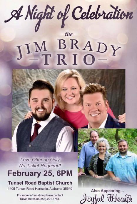 """National Recording Artist The JIM BRADY TRIO will perform at Tunsel Road Baptist Church, Hartselle, Alabama on Saturday, February 25, 2017, at 6:00 PM. The main thing that Jim and Melissa, also a talented singer-songwriter, want people to know is: """"What we do is always and only about the Lord and telling others about Him. When we write and when we sing it is our desire and our goal, first and foremost, to lift Him up in praise."""" This event is love offering only and no ticket will be required to enter the concert!! Also appearing that night will be Regional Recording Artist The Joyful Hearts from Cullman, Alabama! For more information please contact David Bates at (256)-221-8781! We look forward to seeing you that night as we have A Night of Celebration with The Jim Brady Trio!!!"""