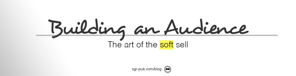 Building an audience: the art of the soft sell