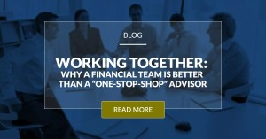 Working Together Why A Financial Team Is Better Than A One Stop Shop Advisor