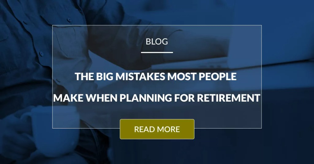 The Big Mistakes Most People Make When Planning For Retirement