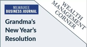 Milwaukee Business Journal Wealth Mgt Corner Grandma's New Year's Resolution