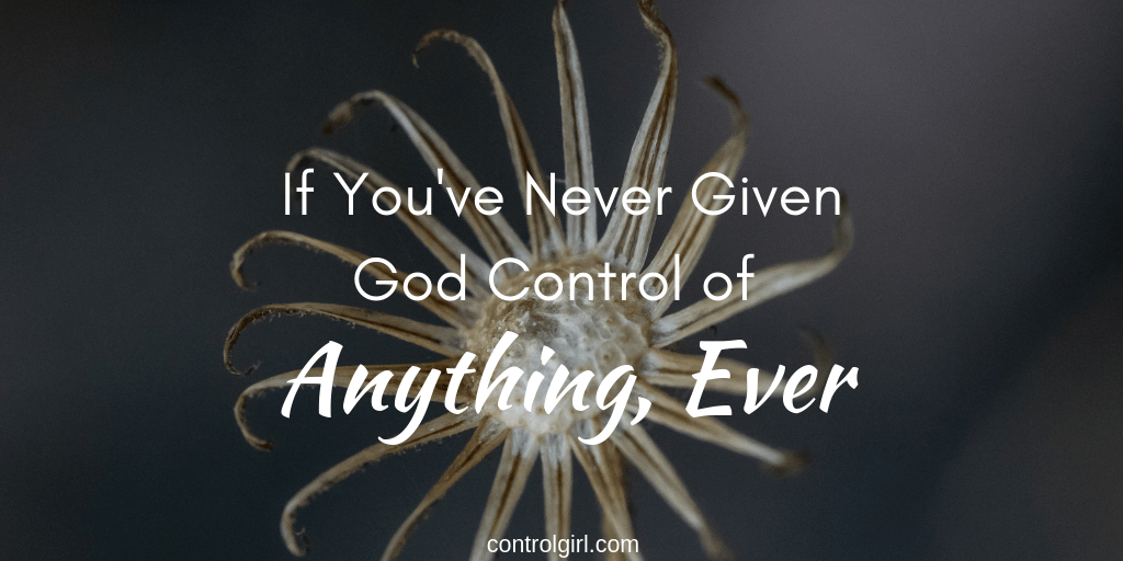 If You've Never Given God Control of Anything, Ever