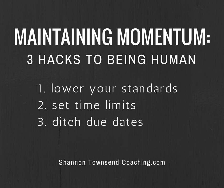 3 Hacks To Being Human 1. lower your standards 2. set time limits 3. ditch due dates