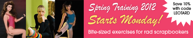 Save 10% with code LEOTARD - Spring Training starts Monday! Bite-sized exercises for rad scrapbookers