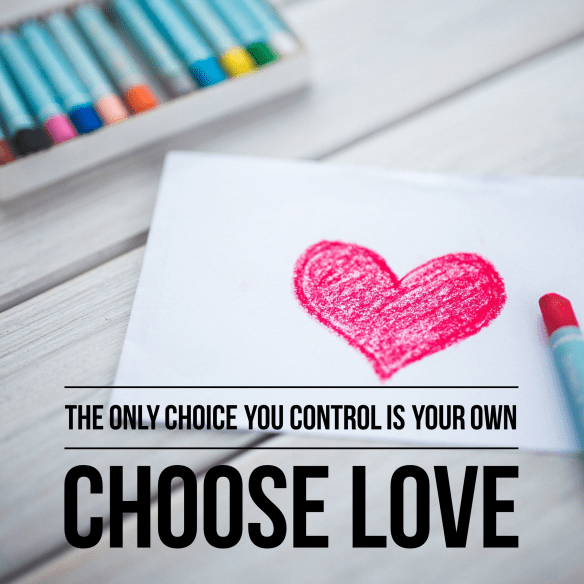 The only choice you control is your own. Choose love.
