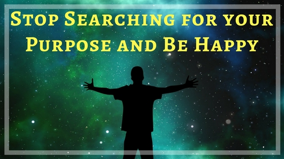 Stop searching for your purpose and be happy