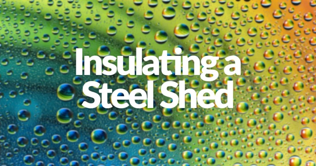 Insulating-a-steel-shed-written in water droplets