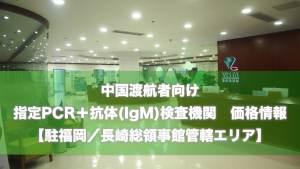(11/20 更新)中国渡航者向け 指定検査機関(PCR+抗体検査(IgM)) 最新リスト価格情報【駐福岡/長崎総領事館管轄エリア】