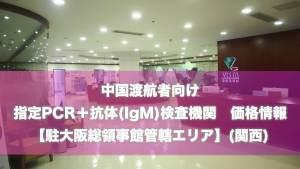 【駐大阪領事館管轄エリア】中国渡航者向け 指定検査機関(PCR+抗体検査(IgM)) 最新リスト価格情報
