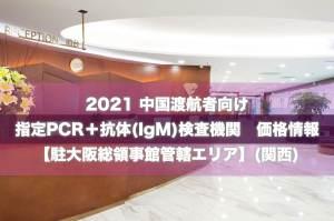 2021【駐大阪領事館管轄エリア】中国渡航者向け 指定検査機関(PCR+IgM抗体) 最新価格リスト