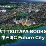 蔦屋書店<TSUTAYA BOOKSTORE>が深センに!「中洲湾C Future City」2022年開業予定