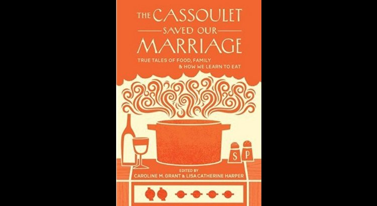 Book Review — The Cassoulet Saved Our Marriage: True Tales of Food, Family, and How We Learn to Eat