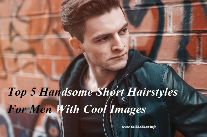 Top 5 Handsome Short Hairstyles For Men With Cool Images