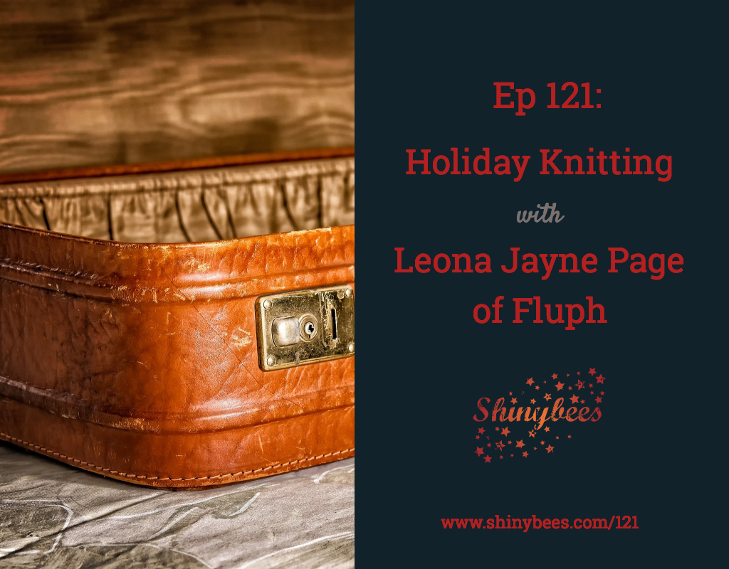 Shinybees Podcast Episode 121 Holiday Knitting Travel Knitting with Leona Jayne Page of Fluph